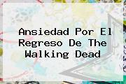 Ansiedad Por El Regreso De <b>The Walking Dead</b>