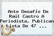 Ante Desafío De Raúl Castro A Periodista, Publican Lista De 47 <b>...</b>