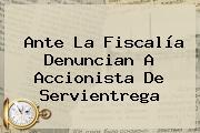 Ante La Fiscalía Denuncian A Accionista De <b>Servientrega</b>