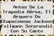 Antes De La Tragedia Aérea, El Arquero De Chapecoense <b>Jackson Follmann</b> Sorprendió Con Su Canto