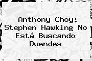Anthony Choy: <b>Stephen Hawking</b> No Está Buscando Duendes