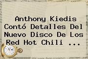 Anthony Kiedis Contó Detalles Del Nuevo Disco De Los Red <b>Hot</b> Chili <b>...</b>