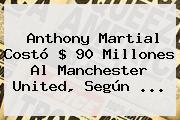 Anthony <b>Martial</b> Costó $ 90 Millones Al Manchester United, Según <b>...</b>