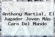 Anthony <b>Martial</b>, El Jugador Joven Más Caro Del Mundo