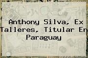 <b>Anthony Silva</b>, Ex Talleres, Titular En Paraguay
