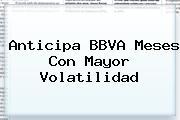 Anticipa <b>BBVA</b> Meses Con Mayor Volatilidad