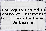 Antioquia Pedirá Al Contralor Intervenir En El Caso De <b>Belén De Bajirá</b>