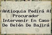 Antioquia Pedirá Al Procurador Intervenir En Caso De <b>Belén De Bajirá</b>