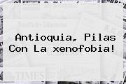 Antioquia, Pilas Con La <b>xenofobia</b>!