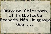 <b>Antoine Griezmann</b>, El Futbolista Francés Más Uruguayo Que ...