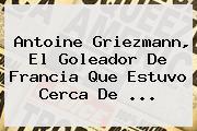 <b>Antoine Griezmann</b>, El Goleador De Francia Que Estuvo Cerca De ...