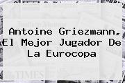 <b>Antoine Griezmann</b>, El Mejor Jugador De La Eurocopa