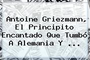 Antoine <b>Griezmann</b>, El Principito Encantado Que Tumbó A Alemania Y ...
