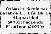 Antonio Banderas Celebra El Día De La Hispanidad 'haciendo Flexiones'