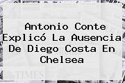 Antonio Conte Explicó La Ausencia De Diego Costa En <b>Chelsea</b>
