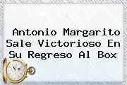 <b>Antonio Margarito</b> Sale Victorioso En Su Regreso Al Box
