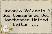 Antonio Valencia Y Sus Compañeros Del <b>Manchester United</b> Evitan ...