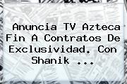 Anuncia <b>TV Azteca</b> Fin A Contratos De Exclusividad. Con Shanik <b>...</b>