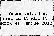 Anunciadas Las Primeras Bandas Para <b>Rock Al Parque 2015</b>