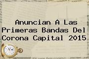 Anuncian A Las Primeras Bandas Del <b>Corona Capital 2015</b>