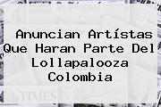 Anuncian Artístas Que Haran Parte Del <b>Lollapalooza</b> Colombia