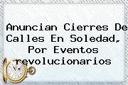 Anuncian Cierres De Calles En Soledad, Por Eventos <b>revolucionarios</b>