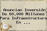 Anuncian Inversión De 60.000 Millones Para Infraestructura En ...