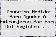Anuncian Medidas Para Ayudar A Extranjeros Por Paro Del <b>Registro</b> <b>...</b>