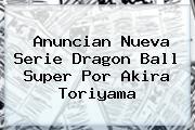 Anuncian Nueva Serie <b>Dragon Ball Super</b> Por Akira Toriyama