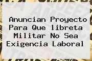 Anuncian Proyecto Para Que <b>libreta Militar</b> No Sea Exigencia Laboral
