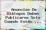 Anuncios De Diálogos Deben Publicarse Solo Cuando Estén <b>...</b>