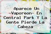 Aparece Un ?<b>Vaporeon</b>? En Central Park Y La Gente Pierde La Cabeza