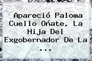 Apareció <b>Paloma Cuello Oñate</b>, La Hija Del Exgobernador De La ...