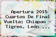 <b>Apertura 2015</b> Cuartos De Final Vuelta: Chiapas - Tigres, León <b>...</b>