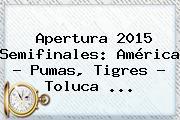 Apertura <b>2015 Semifinales</b>: América - Pumas, Tigres - Toluca <b>...</b>