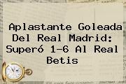 Aplastante Goleada Del <b>Real Madrid</b>: Superó 1-6 Al Real Betis