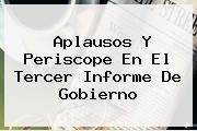 Aplausos Y Periscope En El <b>Tercer Informe De Gobierno</b>