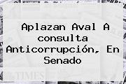 Aplazan Aval A <b>consulta Anticorrupción</b>, En Senado