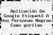 Aplicación De Google Etiquetó A Dos Personas Negras Como <b>gorilas</b>