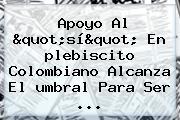 Apoyo Al &quot;sí&quot; En <b>plebiscito</b> Colombiano Alcanza El <b>umbral</b> Para Ser ...