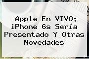 Apple En VIVO: <b>iPhone 6s</b> Sería Presentado Y Otras Novedades