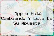 <b>Apple</b> Está Cambiando Y Esta Es Su Apuesta