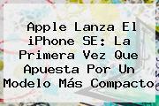 Apple Lanza El <b>iPhone SE</b>: La Primera Vez Que Apuesta Por Un Modelo Más Compacto
