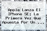 <b>Apple</b> Lanza El IPhone SE: La Primera Vez Que Apuesta Por Un <b>...</b>