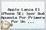 Apple Lanza El <b>iPhone SE</b>: ¿por Qué Apuesta Por Primera Por Un <b>...</b>