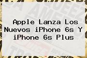 Apple Lanza Los Nuevos <b>iPhone 6s</b> Y <b>iPhone 6s</b> Plus