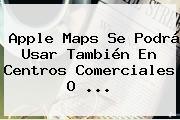 Apple <b>Maps</b> Se Podrá Usar También En Centros Comerciales O ...