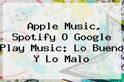 <b>Apple Music</b>, Spotify O Google Play Music: Lo Bueno Y Lo Malo