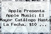 <b>Apple</b> Presenta <b>Apple</b> Music: El Mayor Catálogo Hasta La Fecha, $10 <b>...</b>