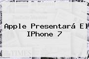 <b>Apple</b> Presentará El IPhone 7